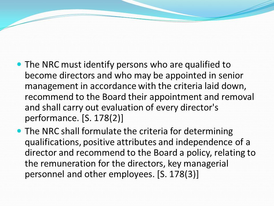 The NRC must identify persons who are qualified to become directors and who may be appointed in senior management in accordance with the criteria laid down, recommend to the Board their appointment and removal and shall carry out evaluation of every director s performance. [S. 178(2)]
